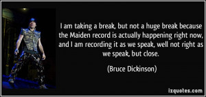am taking a break, but not a huge break because the Maiden record is ...
