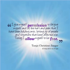 Quotes Picture: i give myself permission to forgive myself and all the ...