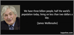 ... today, living on less than two dollars a day. - James Wolfensohn