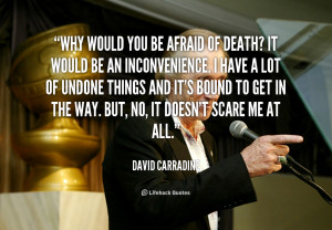 Why would you be afraid of death? It would be an inconvenience. I have ...