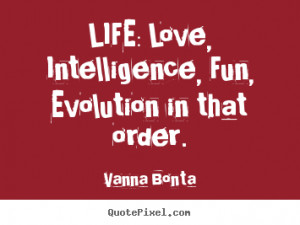 ... picture quote about life - Life: love, intelligence, fun, evolution