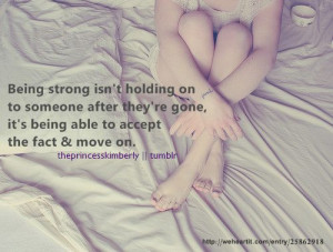 being strong isn t holding on to someone after they re gone it s being ...
