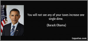 ... not see any of your taxes increase one single dime. - Barack Obama