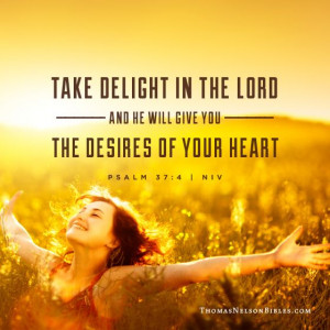 Delight yourself in the Lord and He will give you the desires of your ...