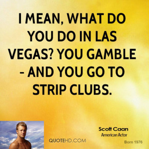 mean, what do you do in Las Vegas? You gamble - and you go to strip ...