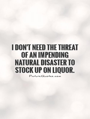... an impending natural disaster to stock up on liquor Picture Quote #1