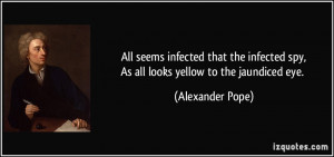 All seems infected that the infected spy,As all looks yellow to the ...