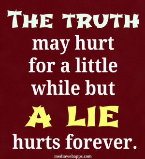 The truth may hurt for a little while, but a lie hurts forever. Source ...