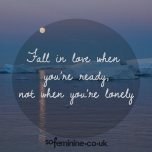 Fall in love when you're ready not when you're lonely.