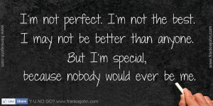 not perfect. I'm not the best. I may not be better than anyone ...