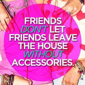 Friends don't let friends leave the house without accessories #quotes ...
