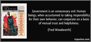 Government is an unnecessary evil. Human beings, when accustomed to ...