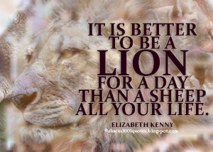 it is better to be a lion for a day than a sheep all your life ...