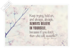 Keep Trying Hold On And Always, Always Believe In Yourself Because If ...