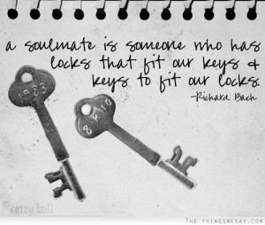 soulmate is someone who has locks that fit our keys and keys to fit ...