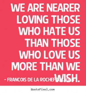 Love quotes - We are nearer loving those who hate us than those who ...