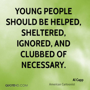Young people should be helped, sheltered, ignored, and clubbed of ...