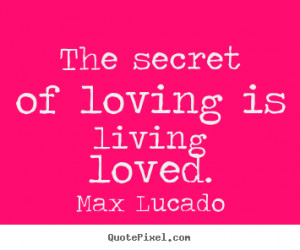 Sayings about love - The secret of loving is living loved.