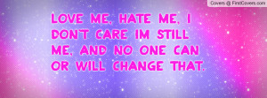 Love Me, Hate Me, I Don't Care Im Still Me, And NO ONE Can Or Will ...