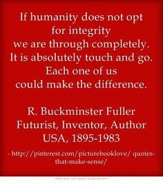 If humanity does not opt for integrity we are through completely. It ...