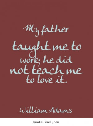 William Adams Quotes - My father taught me to work; he did not teach ...