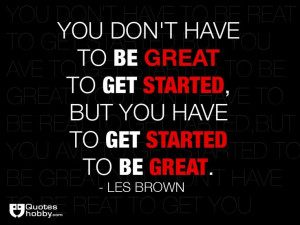 ... get started, but you have to get started to be great. - Les Brown