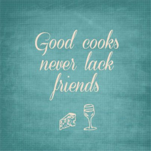 Good cooks never lack friends! :) #quote #cooking #baking