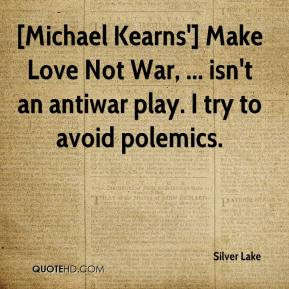 Michael Kearns'] Make Love Not War, ... isn't an antiwar play. I try ...