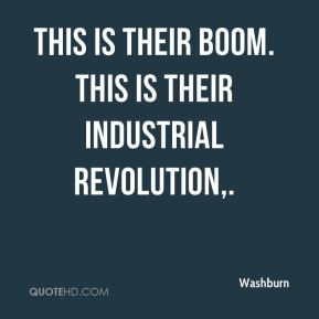 Washburn - This is their boom. This is their Industrial Revolution.