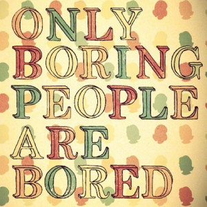 Only boring people are bored!