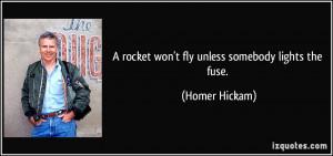 rocket won't fly unless somebody lights the fuse. - Homer Hickam