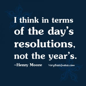 ... in terms of the day's resolutions, not the year's. ~Henry Moore