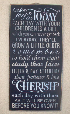 ... in TODAY. Each Day with your children is a gift Cherish each day