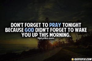 Dont forget to pray tonight because god didnt forget to wake you up ...