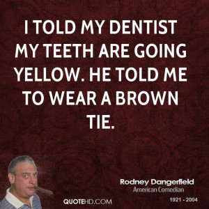 told my dentist my teeth are going yellow. he told me to wear a ...