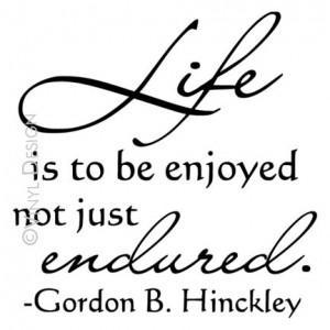 Life Is To Be Enjoyed Not Just Endured - Gordon B. Hinckley