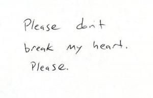 Please don't break my heart. Please. Quotes.