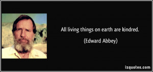 All living things on earth are kindred. - Edward Abbey