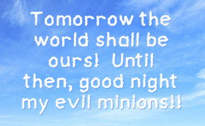 tomorrow the world shall be ours until then good night my evil minions