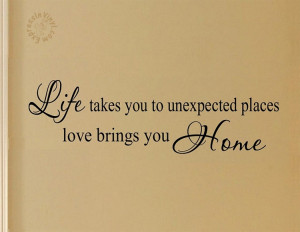 Life Takes You To Unexpected Places Love Brings You Home Quote