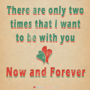 ... are only two times that I want to be with you – Now and Forever