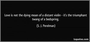 Love is not the dying moan of a distant violin - it's the triumphant ...