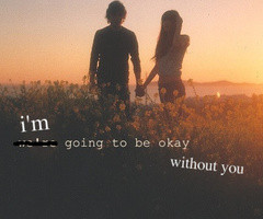 Going to be Okay Without You ~ Break Up Quote