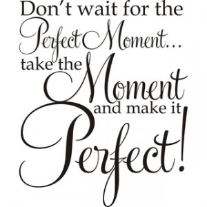 ... Moment ...Take The Moment And Make It Perfect!' Vinyl Art Quote