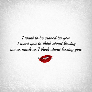 ... think about kissing me as much as I think about kissing you. ~ Unknown