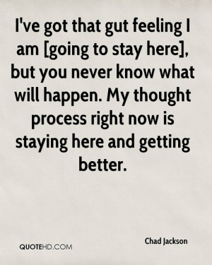 ve got that gut feeling I am [going to stay here], but you never ...