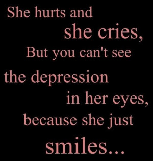 She hurts and she cries. But you can't see the depression in her eyes ...