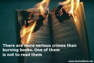 ... serious crimes than burning books. One of them is not to read them