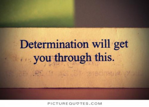 Determination will get you through this. Picture Quote #1