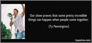 ... things can happen when people come together. - Ty Pennington
